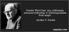 Clarke's Third Law: Any sufficiently advanced technology is indistinguishable from magic. -- Arthur C. Clarke Addendum: Any technology is magic to those who do not understand it. -- source unknown