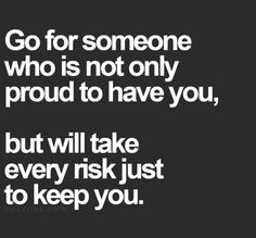 Go for someone who is not only proud to have you, but will take every risk just to keep you.