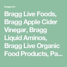 Bragg Live Foods, Bragg Apple Cider Vinegar, Bragg Liquid Aminos, Bragg Live Organic Food Products, Patricia Bragg, Paul Bragg, Bragg Organic Olive Oil, Bragg Salad Dressings, Bragg Seasonings, Bragg Health Products, HEALTHY HEART, BACK FITNESS, HEALTHY FEET, VEGETARIAN, RECIPES, FASTING, BRAGG HEALTHY LIFESTYLE, ENERGY DRINKS, HEALTHY DRINKS, APPLE CIDER VINEGAR DRINKS, ORGANIC NATURAL DRINK, SEA KELP SEASONING, EXTRA VIRGIN ORGANIC, OLIVE OIL, ORGANIC OLIVE OIL, APPLE CIDER VINEGAR…