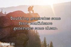 Doubting generates some fear; confidence generates some clear.
