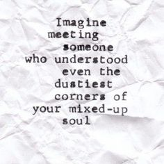 Imagine meeting someone who understood even the dustiest corners of your mixed-up soul. ~ I think I have! Great Quotes, Quotes To Live By, Me Quotes, Inspirational Quotes, Motivational, Famous Quotes, What If Quotes, Indie Quotes, Amazing Quotes