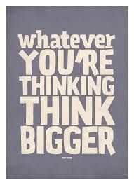 Whatever you're thinking think bigger