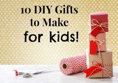 10 DIY Gifts to Make for Kids
