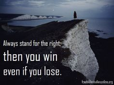 Always stand for the right; then you win even if you lose
