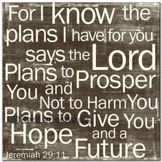 Jeremiah 29:11  For I Know The Plans I have For You, Says The Lord