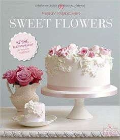 Sweet Flowers - Süsse Blütenpracht für exquisite Torten: Amazon.de: Peggy Porschen: Bücher