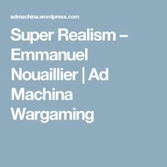 Super Realism – Emmanuel Nouaillier | Ad Machina Wargaming