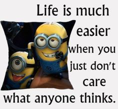 Life Is Much Easier When You Just Don't Care What Anyone Thinks minion minions minion quotes minion quotes and sayings