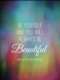Be yourself and you will always be beautiful. #BeautybyHeatherRae #ObsessivelyGrateful #Younique