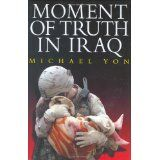 Moment of Truth in Iraq: How a New 'Greatest Generation' of American Soldiers is Turning Defeat and Disaster into Victory and Hope (Hardcover)By Mike Yon