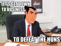 "Seriously though everytime someone says ""Let's get down to business.."" i want to say ""to defeat the huns."""
