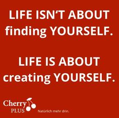 Life isn´t about finding yourself. Life is about creating yourself.