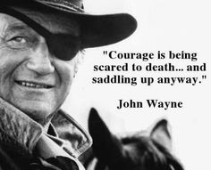 """""""Courage is being scared to death...and saddling up anyway.""""  - John Wayne  www.Nicker.com"""
