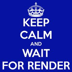 KEEP CALM AND WAIT FOR RENDER.