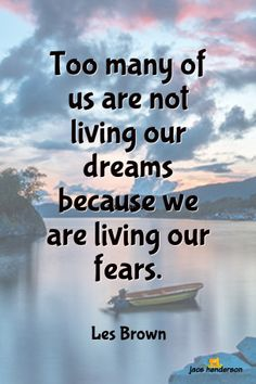 """Too many of us are not living our dreams because we are living our fears"" ... Les Brown"