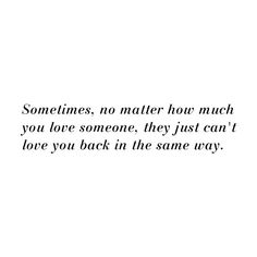 sometimes, no matter how much you love someone, they just can't love you back in the same way
