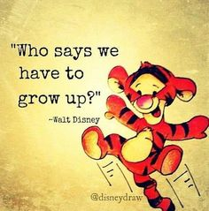 """""""Who says we have to grow up?"""" -Walt Disney"""