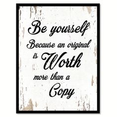 """Be yourself because an original is worth more than a copy."""