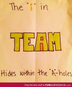There is no I in team but there are A-holes. And they come with big, ridiculous ego's.