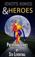 Idiots Kings and Heroes – a poetry and lyric book by Stu Leventhal Rhymes for the future!