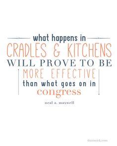 What happens in cradles and kitchens will prove to be more effective than what goes on in congress. - Neal A. Maxwell
