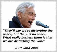 """....we are disturbing the war.""  Howard Zinn"