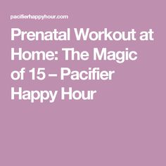 Prenatal Workout at Home: The Magic of 15 – Pacifier Happy Hour