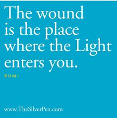 The would is the place where the Light enters you. —Rumi