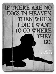 """""""If there are no dogs in heaven, then when I die I want to go where they go.""""  ~Will Rogers"""