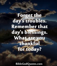 Forget the day's troubles. Remember that day's blessings. What are you thankful for today?