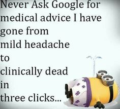 Lol....goggle has me dead before half my symptoms are entered each time.  It's like a video game you can never win