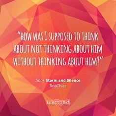 """how was I supposed to think about not thinking about him without thinking about him?"" - from Storm and Silence (on Wattpad) https://www.wattpad.com/53605685?utm_source=ios&utm_medium=pinterest&utm_content=share_quote&wp_page=quote&wp_uname=RevatiUmak&wp_originator=rAvBV30RXuM%2FLZsP3grL8m94qvWVdOeMednNAxqfE46JxBwNrtqUDSuSqOIoLGA8qOWI%2Fti8PjMJBCGosZbF0cqXZVGMAyA4YjqYS2aFaFw1dIPsjk6YhdUmyqaUXPd2 #quote #wattpad"
