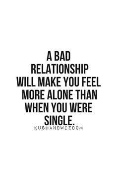 """A bad relationship will make you feel more alone than when you were single."""