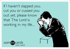 If I haven't slapped you, cut you or cussed you out yet, please know that The Lord is working in my life.... | Thanks Ecard | someecards.com