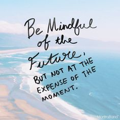 BE MINDFUL OF THE FUTURE, BUT NOT AT THE EXPENSE OF THE MOMENT