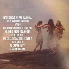 """Warrior women """"In the Circle, we are all equal. There is no one in front of you and there's nobody behind you. The Circle is Sacred because it is designed to create Unity. Sacred Feminine, Divine Feminine, Mystique, Wise Women, Soul Sisters, Spiritual Awakening, Unity, Inspirational Quotes, Sayings"""
