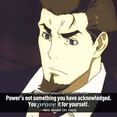 Power's not something you have acknowledged. You prove it for yourself. ~Nero Vanetti (91 Days)