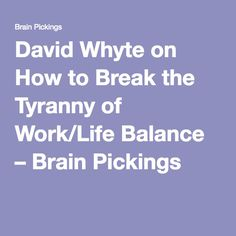 David Whyte on How to Break the Tyranny of Work/Life Balance – Brain Pickings