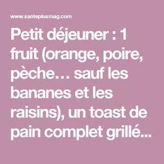 Petit déjeuner: 1 fruit (orange, poire, pèche… sauf les bananes et les raisins), un toast de pain complet grillé et du fromage blanc. Déjeuner: un blanc de dinde au four et une salade quinoa et légumes Diner: une soupe au potiron et une tranche de pain complet Jour 5: