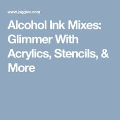 Alcohol Ink Mixes: Glimmer With Acrylics, Stencils, & More