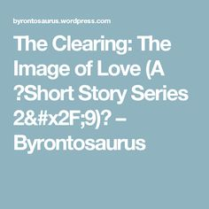 The Clearing: The Image of Love (A Short Story Series 2/9) – Byrontosaurus