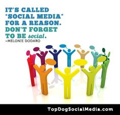 """It's called """"SOCIAL MEDIA"""" for a reason. Don't forget to be social-Melonie Dodaro"""