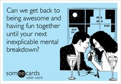 Can we get back to being awesome and having fun together until your next inexplicable mental breakdown?