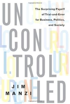 Uncontrolled: The Surprising Payoff of Trial-and-Error for Business, Politics, and Society by Jim Manzi