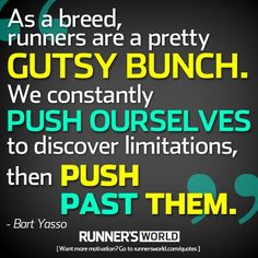 """Runners are a Gutsy Bunch               """"As a breed, runners are a pretty gutsy bunch. We constantly push ourselves to discover limitations, then push past them."""" - Bart Yasso"""