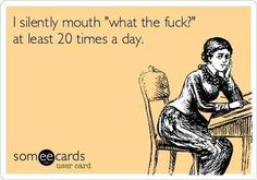 More like 30.   10 Ecards That Are Exactly Like Your Life.