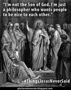"""""""I'm not the Son of God. I'm just a philosopher who wants people to be nice to each other."""" #ThingsJesusNeverSaid  What Jesus actually said:  Jesus said to them: """"Amen, amen I say to you, before Abraham was made, I AM.""""  They took up stones therefore to cast at him. But Jesus hid himself, and went out of the temple. [John 8:51-58]."""