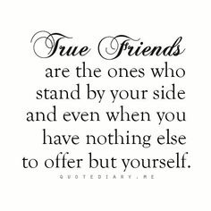 True friends are the ones who stand by your side and even when you have nothing else to offer but yourself. Great Quotes, Quotes To Live By, Me Quotes, Inspirational Quotes, Qoutes, Family Quotes, Real Friends, Relationships Love, Friendship Quotes
