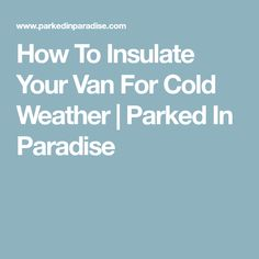How To Insulate Your Van For Cold Weather | Parked In Paradise