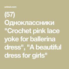 "(57) Одноклассники ""Crochet pink lace yoke for ballerina dress"", ""A beautiful dress for girls"""
